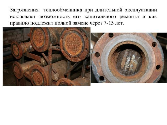 Загрязнения теплообменника при длительной эксплуатации исключают возможность его капитального ремонта и как правило подлежит полной замене через 7-15 лет.