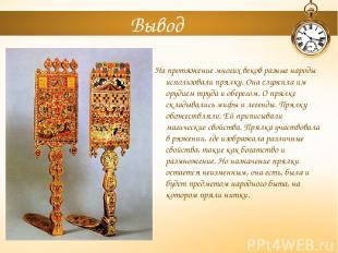 Вывод На протяжение многих веков разные народы использовали прялку. Она служила