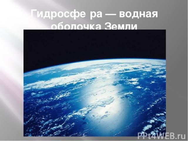 Гидросфе ра— водная оболочка Земли