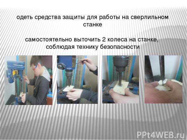 одеть средства защиты для работы на сверлильном станке самостоятельно выточить 2 колеса на станке, соблюдая технику безопасности