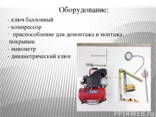 Оборудование: - ключ баллонный - компрессор приспособление для демонтажа и монта