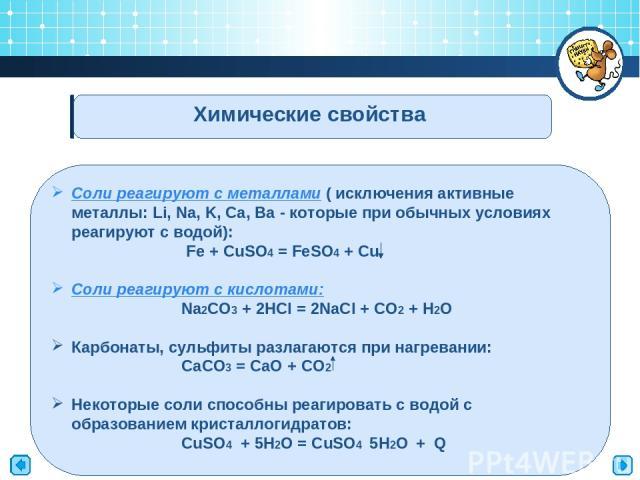 Химические свойства Соли реагируют с металлами ( исключения активные металлы: Li, Na, K, Ca, Ba - которые при обычных условиях реагируют с водой): Fe + CuSO4 = FeSO4 + Cu Соли реагируют с кислотами: Na2CO3 + 2HCl = 2NaCl + CO2 + H2O Карбонаты, сульф…