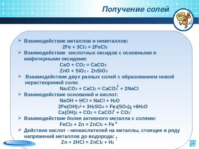 Получение солей Взаимодействие металлов и неметаллов: 2Fe + 3Cl2 = 2FeCl3 Взаимодействие кислотных оксидов с основными и амфотерными оксидами: CaO + CO2 = CaCO3 ZnO + SiO2 = ZnSiO3 Взаимодействие двух разных солей с образованием новой нерастворимой …
