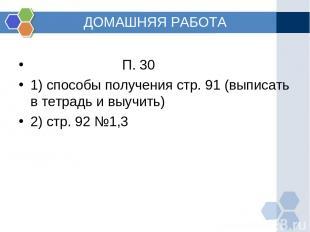 ДОМАШНЯЯ РАБОТА П. 30 1) способы получения стр. 91 (выписать в тетрадь и выучить