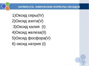 НАПМИСАТЬ ХИМИЧЕСКИЕ ФОРМУЛЫ ОКСИДОВ 1)Оксид серы(IV) 2)Оксид азота(V) 3)Оксид к