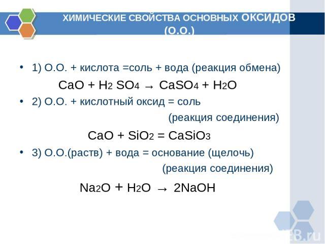 ХИМИЧЕСКИЕ СВОЙСТВА ОСНОВНЫХ ОКСИДОВ (О.О.) 1) О.О. + кислота =соль + вода (реакция обмена) CaO + H2 SO4 → CaSO4 + H2O 2) О.О. + кислотный оксид = соль (реакция соединения) СaO + SiO2 =CaSiO3 3) О.О.(раств) + вода = основание (щелочь) (реакция соед…
