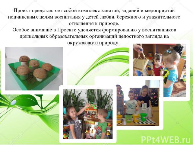 Проект представляет собой комплекс занятий, заданий и мероприятий подчиненных целям воспитания у детей любви, бережного и уважительного отношения к природе. Особое внимание в Проекте уделяется формированию у воспитанников дошкольных образовательных …