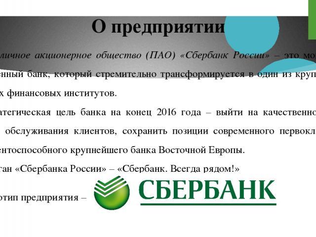 Публичное акционерное общество (ПАО) «Сбербанк России» – это мощный и современный банк, который стремительно трансформируется в один из крупнейших мировых финансовых институтов. Стратегическая цель банка на конец 2016 года – выйти на качественно нов…