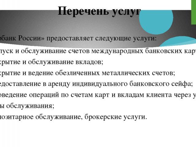 Перечень услуг «Сбербанк России» предоставляет следующие услуги: выпуск и обслуживание счетов международных банковских карт; открытие и обслуживание вкладов; открытие и ведение обезличенных металлических счетов; предоставление в аренду индивидуально…