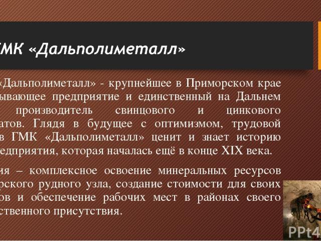 ГМК «Дальполиметалл» - крупнейшее в Приморском крае горнодобывающее предприятие и единственный на Дальнем Востоке производитель свинцового и цинкового концентратов. Глядя в будущее с оптимизмом, трудовой коллектив ГМК «Дальполиметалл» ценит и знает …