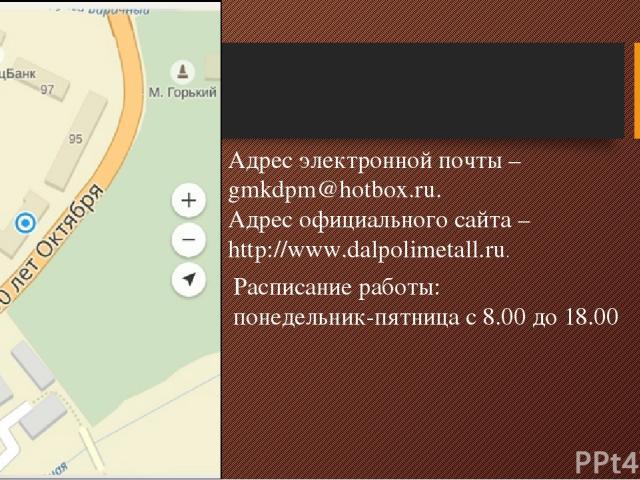 Адрес электронной почты – gmkdpm@hotbox.ru. Адрес официального сайта – http://www.dalpolimetall.ru. Расписание работы: понедельник-пятница с 8.00 до 18.00