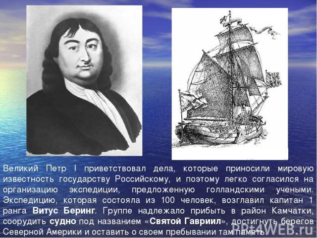 Великий Петр I приветствовал дела, которые приносили мировую известность государству Российскому, и поэтому легко согласился на организацию экспедиции, предложенную голландскими учеными. Экспедицию, которая состояла из 100 человек, возглавил капитан…