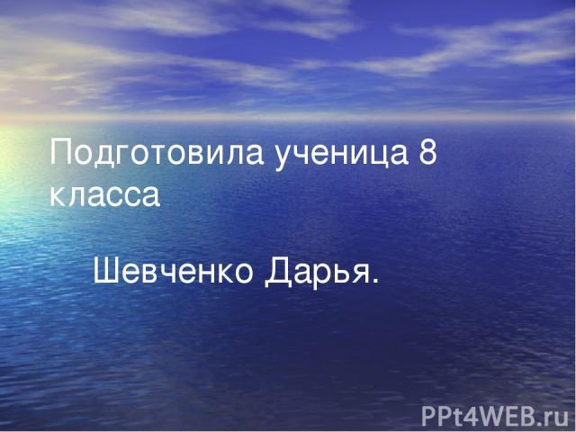 Подготовила ученица 8 класса Шевченко Дарья.