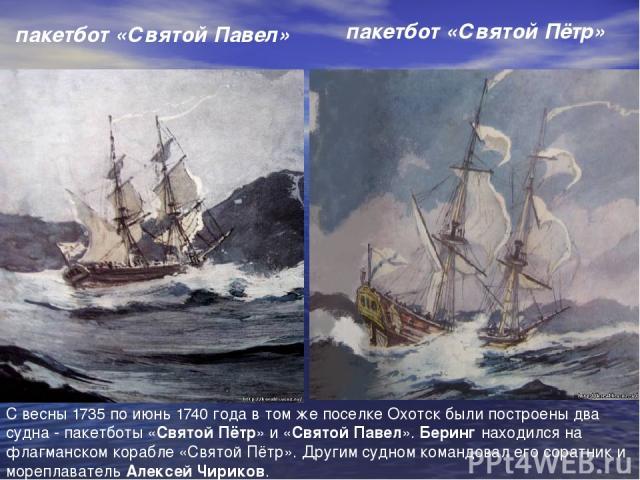 пакетбот «Святой Павел»  пакетбот «Святой Пётр»  С весны 1735 по июнь 1740 года в том же поселке Охотск были построены два судна - пакетботы «Святой Пётр» и «Святой Павел». Беринг находился на флагманском корабле «Святой Пётр». Другим су…