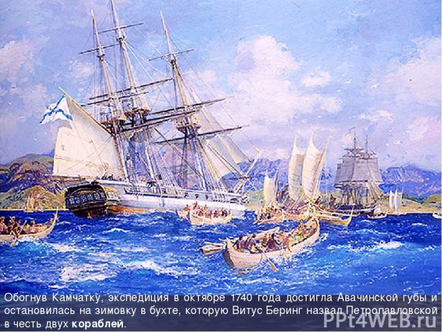 Обогнув Камчатку, экспедиция в октябре 1740 года достигла Авачинской губы и остановилась на зимовку в бухте, которую Витус Беринг назвал Петропавловской в честь двух кораблей.