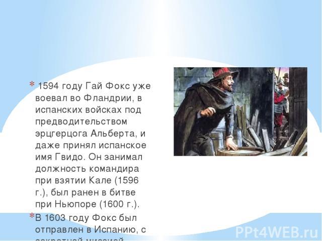 1594 годуГай Фоксуже воевал во Фландрии, в испанских войсках под предводительством эрцгерцога Альберта, и даже принял испанское имя Гвидо. Он занимал должность командира при взятии Кале (1596 г.), был ранен в битве при Ньюпоре (1600 г.). В 1603 г…