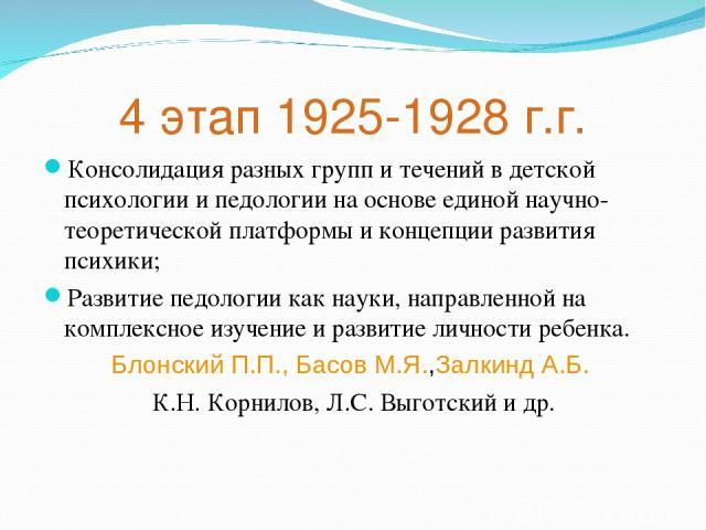 4 этап 1925-1928 г.г. Консолидация разных групп и течений в детской психологии и педологии на основе единой научно-теоретической платформы и концепции развития психики; Развитие педологии как науки, направленной на комплексное изучение и развитие ли…