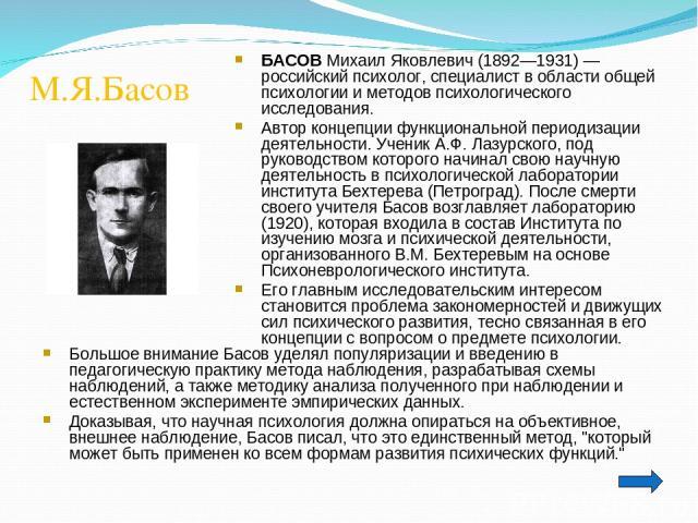 М.Я.Басов Большое внимание Басов уделял популяризации и введению в педагогическую практику метода наблюдения, разрабатывая схемы наблюдений, а также методику анализа полученного при наблюдении и естественном эксперименте эмпирических данных. Доказыв…