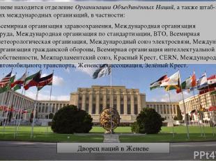 В Женеве находится отделениеОрганизации Объединённых Наций, а также штаб-кварти