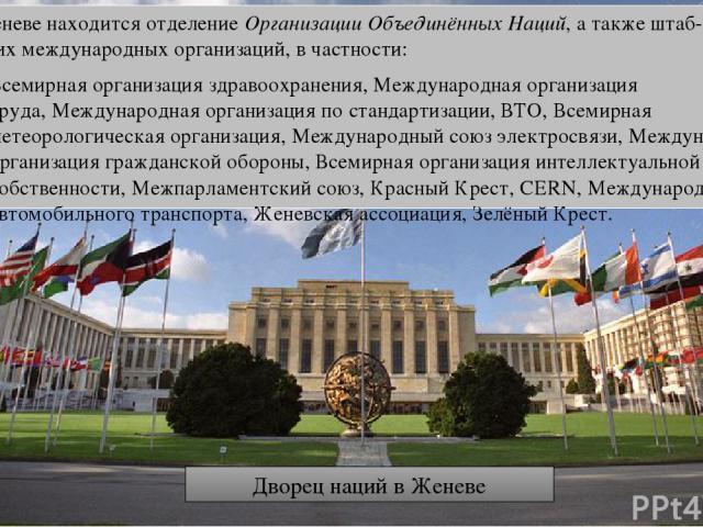 В Женеве находится отделениеОрганизации Объединённых Наций, а также штаб-квартиры других международных организаций, в частности: Всемирная организация здравоохранения,Международная организация труда,Международная организация по стандартизации,ВТ…