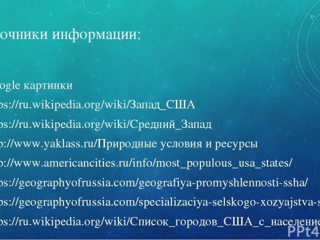 Источники информации: Google картинки https://ru.wikipedia.org/wiki/Запад_США https://ru.wikipedia.org/wiki/Средний_Запад http://www.yaklass.ru/Природные условия и ресурсы http://www.americancities.ru/info/most_populous_usa_states/ https://geograp…