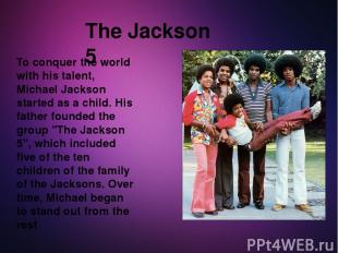 To conquer the world with his talent, Michael Jackson started as a child. His fa