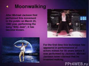 Moonwalking After Michael Jackson first performed this movement to the public on