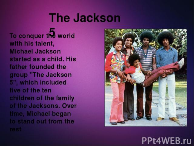 To conquer the world with his talent, Michael Jackson started as a child. His father founded the group