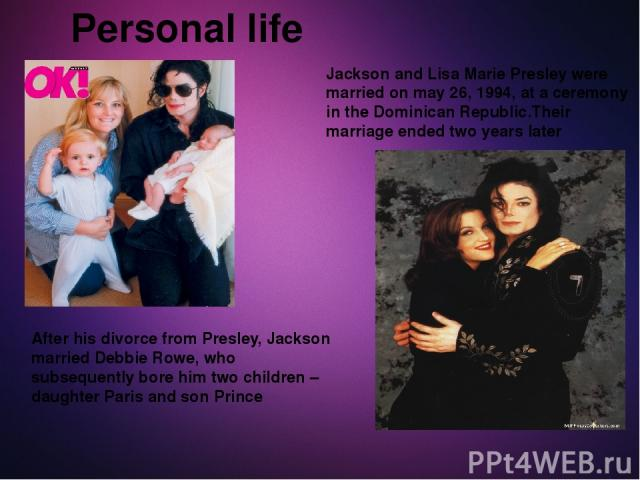 Personal life Jackson and Lisa Marie Presley were married on may 26, 1994, at a ceremony in the Dominican Republic.Their marriage ended two years later After his divorce from Presley, Jackson married Debbie Rowe, who subsequently bore him two childr…