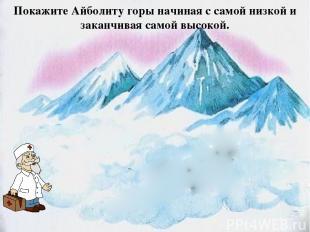 Покажите Айболиту горы начиная с самой низкой и заканчивая самой высокой.