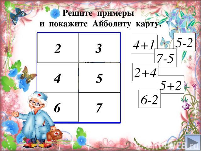 4+1 2 3 2 3 4 5 6 7 5-2 7-5 2+4 5+2 6-2 Решите примеры и покажите Айболиту карту. 4 5 6 7