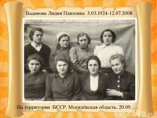 Баданова Лидия Павловна 3.03.1924-12.07.2008 На территории БССР. Могилёвская обл