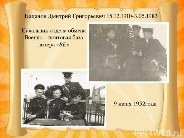 Баданов Дмитрий Григорьевич 15.12.1910-3.05.1983 9 июня 1952года Начальник отдела обмена Военно – почтовая база литера «ВЕ»