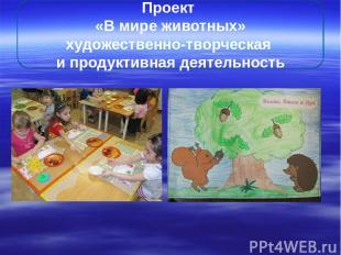 Проект «В мире животных» художественно-творческая и продуктивная деятельность