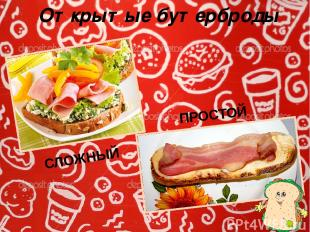 Открытые бутерброды ПРОСТОЙ СЛОЖНЫЙ В ПРОСТОМ бутерброде используют один вид про