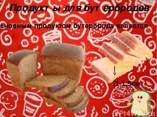 Продукты для бутербродов Основным продуктом бутерброда является 1-1,5см