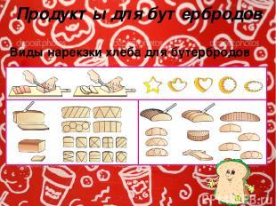 Продукты для бутербродов Виды нарекзки хлеба для бутербродов Бутерброды могут им