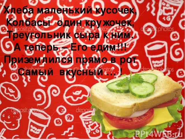 Хлеба маленький кусочек, Колбасы один кружочек, Треугольник сыра к ним. А теперь – Его едим!!! Приземлился прямо в рот Самый вкусный … !