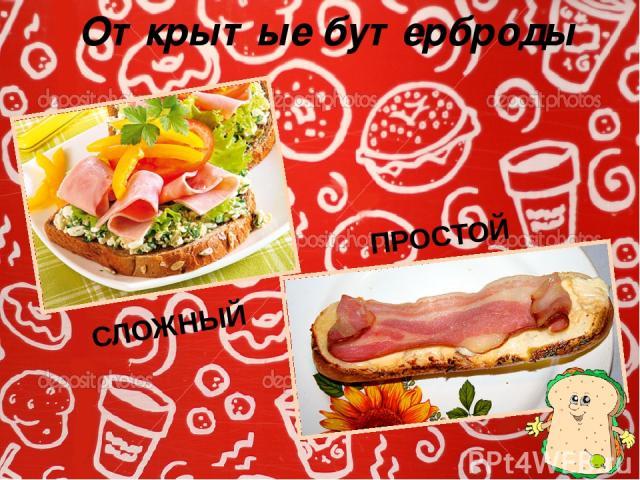 Открытые бутерброды ПРОСТОЙ СЛОЖНЫЙ В ПРОСТОМ бутерброде используют один вид продуктов, в СЛОЖНОМ – несколько видов продуктов