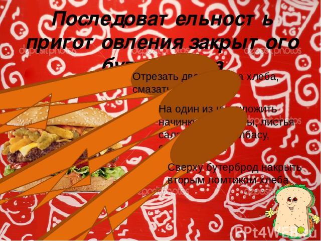 Последовательность приготовления закрытого бутерброда Отрезать два ломтика хлеба, смазать их маслом На один из них уложить начинку: помидоры, листья салата, яйца, колбасу, соленья и т.п. Сверху бутерброд накрыть вторым ломтиком хлеба