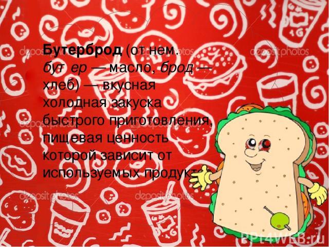 Бутерброд (от нем. бутер — масло, брод — хлеб) — вкусная холодная закуска быстрого приготовления, пищевая ценность которой зависит от используемых продуктов Бутерброд (от нем. бутер — масло, брод — хлеб) — вкусная холодная закуска быстрого приготовл…