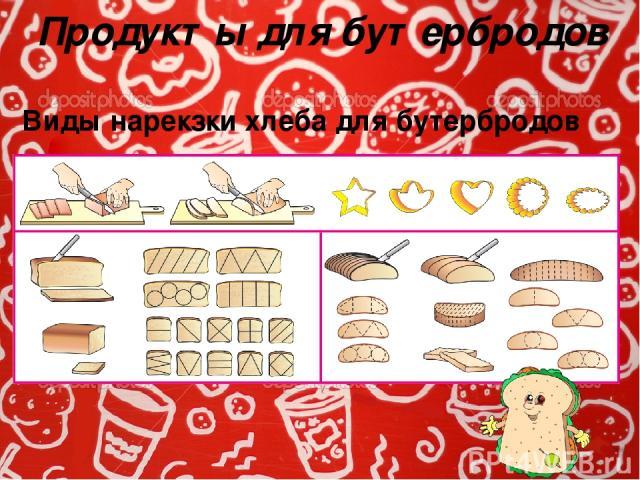 Продукты для бутербродов Виды нарекзки хлеба для бутербродов Бутерброды могут иметь любую форму