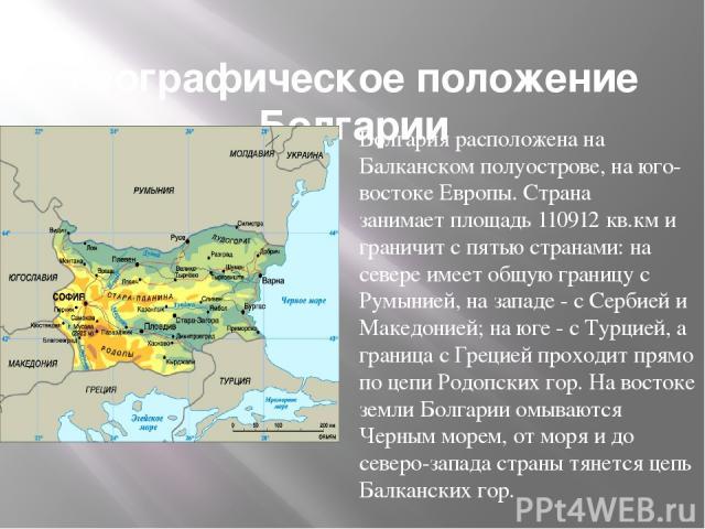 Географическое положение Болгарии Болгария расположена на Балканском полуострове, на юго-востоке Европы. Страна занимаетплощадь 110912 кв.км и граничит с пятью странами: на севере имеет общую границу с Румынией, на западе - с Сербией и Македонией; …