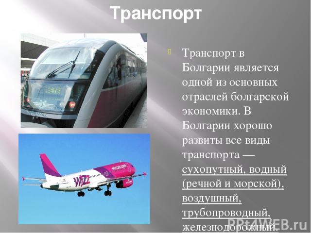 Транспорт Транспорт в Болгарии является одной из основных отраслей болгарской экономики. В Болгарии хорошо развиты все виды транспорта — сухопутный, водный (речной и морской), воздушный, трубопроводный, железнодорожный.