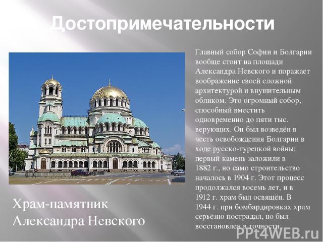 Достопримечательности Главный собор Софии и Болгарии вообще стоит на площади Александра Невского и поражает воображение своей сложной архитектурой и внушительным обликом. Это огромный собор, способный вместить одновременно до пяти тыс. верующих. Он …