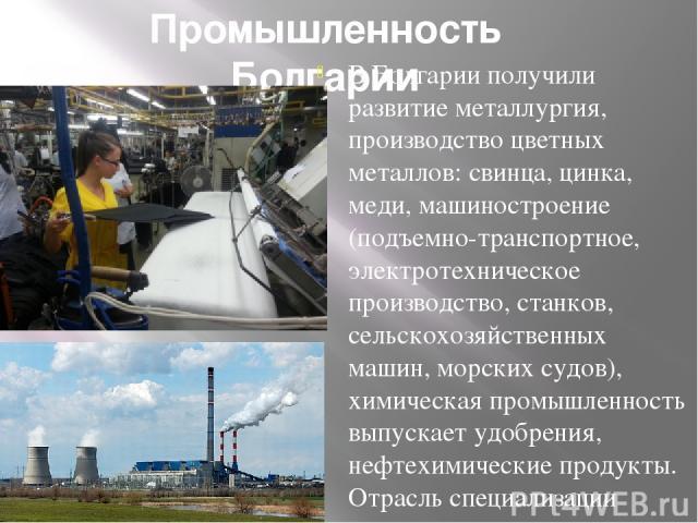 Промышленность Болгарии В Болгарии получили развитие металлургия, производство цветных металлов: свинца, цинка, меди, машиностроение (подъемно-транспортное, электротехническое производство, станков, сельскохозяйственных машин, морских судов), химиче…