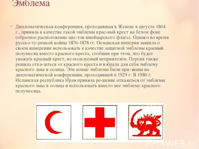 Эмблема Дипломатическая конференция, проходившая в Женеве в августе 1864 г., приняла в качестве такой эмблемы крас ный крест на белом фоне (обратное расположение цве тов швейцарского флага). Однако во время русско-ту рецкой войны 1876-1878 гг. Осман…