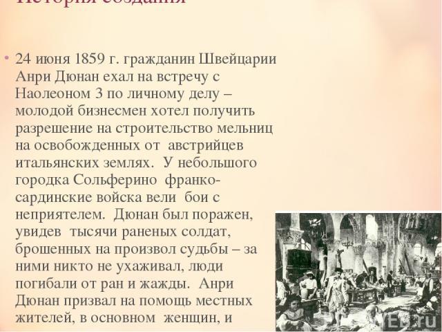 История создания 24 июня 1859 г. гражданин Швейцарии Анри Дюнан ехал на встречу с Наолеоном 3 по личному делу – молодой бизнесмен хотел получить разрешение на строительство мельниц на освобожденных от австрийцев итальянских землях. У небольшого го…