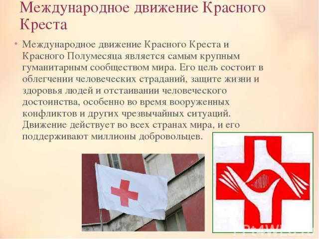 Международное движение Красного Креста Международное движение Красного Креста и Красного Полумесяца является самым крупным гуманитарным сообществом мира. Его цель состоит в облегчении человеческих страданий, защите жизни и здоровья людей и отстаиван…