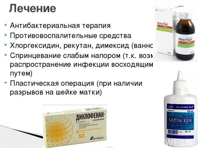 Антибактериальная терапия Противовоспалительные средства Хлоргексидин, рекутан, димексид (ванночки) Спринцевание слабым напором (т.к. возможно распространение инфекции восходящим путем) Пластическая операция (при наличии разрывов на шейке матки) Лечение